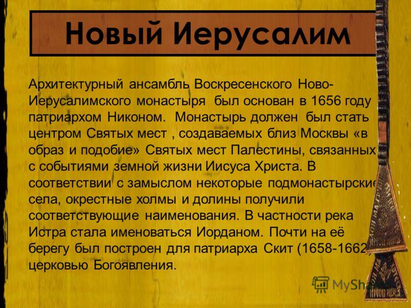 Архитектурный ансамбль Воскресенского Ново- Иерусалимского монастыря был основан в 1656 году патриархом Никоном. Монастырь должен был стать центром Святых мест, создаваемых близ Москвы «в образ и подобие» Святых мест Палестины, связанных с событиями