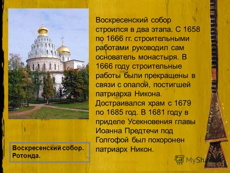 Воскресенский собор. Ротонда. Воскресенский собор строился в два этапа. С 1658 по 1666 гг. строительными работами руководил сам основатель монастыря. В 1666 году строительные работы были прекращены в связи с опалой, постигшей патриарха Никона. Достра