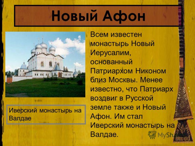 Всем известен монастырь Новый Иерусалим, основанный Патриархом Никоном близ Москвы. Менее известно, что Патриарх воздвиг в Русской земле также и Новый Афон. Им стал Иверский монастырь на Валдае. Иверский монастырь на Валдае Новый Афон
