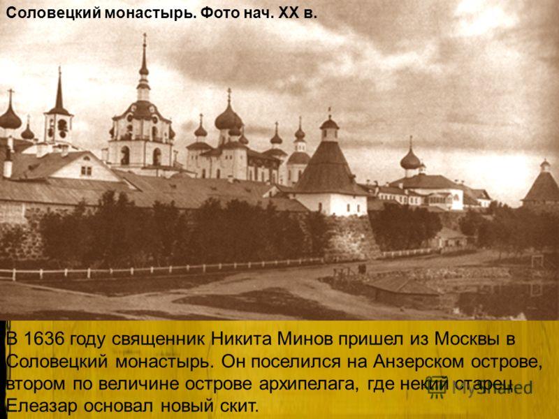 В 1636 году священник Никита Минов пришел из Москвы в Соловецкий монастырь. Он поселился на Анзерском острове, втором по величине острове архипелага, где некий старец Елеазар основал новый скит. Соловецкий монастырь. Фото нач. XX в.