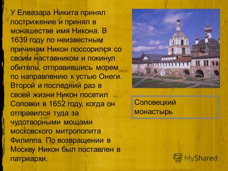 У Елеазара Никита принял пострижение и принял в монашестве имя Никона. В 1639 году по неизвестным причинам Никон поссорился со своим наставником и покинул обитель, отправившись морем по направлению к устью Онеги. Второй и последний раз в своей жизни