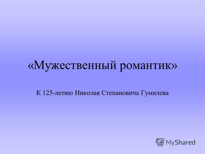 «Мужественный романтик» К 125-летию Николая Степановича Гумилева