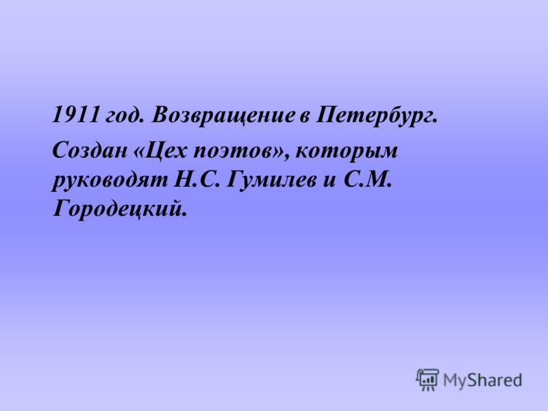 1911 год. Возвращение в Петербург. Создан «Цех поэтов», которым руководят Н.С. Гумилев и С.М. Городецкий.
