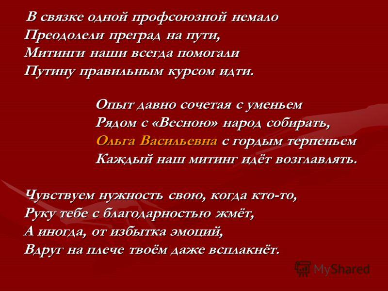 В связке одной профсоюзной немало В связке одной профсоюзной немало Преодолели преград на пути, Митинги наши всегда помогали Путину правильным курсом идти. Опыт давно сочетая с уменьем Опыт давно сочетая с уменьем Рядом с «Весною» народ собирать, Ряд