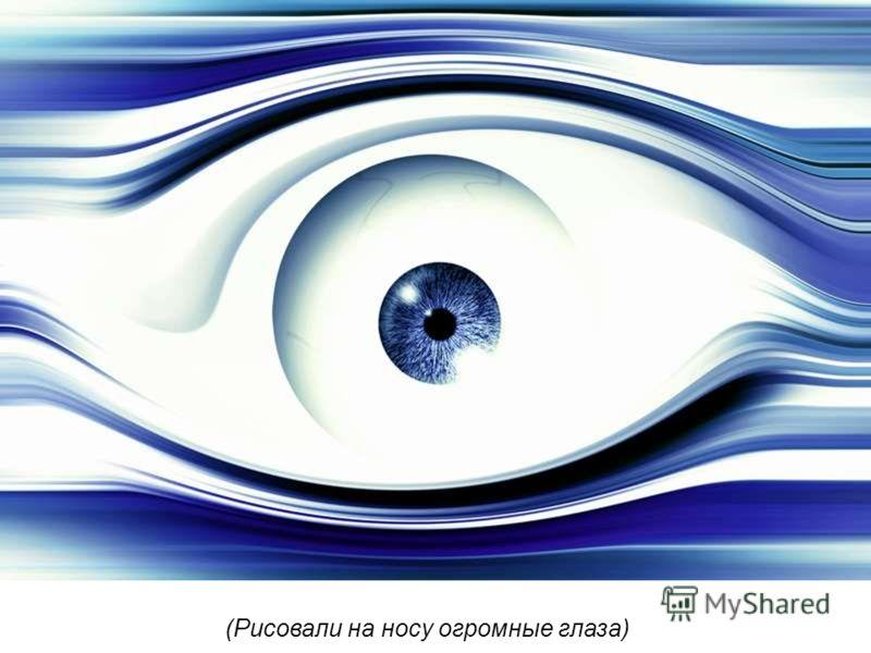 Рисовали на носу огромные глаза