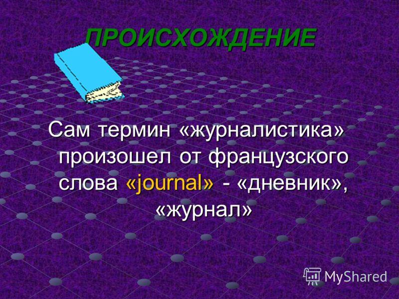ПРОИСХОЖДЕНИЕ Сам термин «журналистика» произошел от французского слова «journal» - «дневник», «журнал»