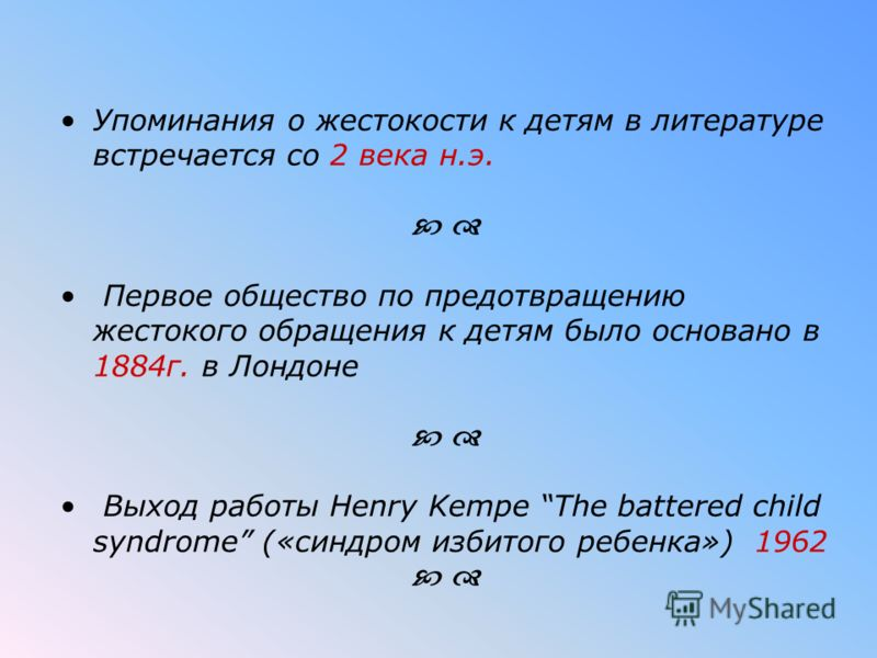 Упоминания о жестокости к детям в литературе встречается со 2 века н.э. Первое общество по предотвращению жестокого обращения к детям было основано в 1884г. в Лондоне Выход работы Henry Kempe The battered child syndrome («синдром избитого ребенка») 1