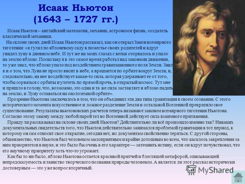 Исаак Ньютон (1643 – 1727 гг.) Исаак Ньютон – английский математик, механик, астроном и физик, создатель классической механики. На склоне своих дней Исаак Ньютон рассказал, как он открыл Закон всемирного тяготения: «я гулял по яблоневому саду в помес