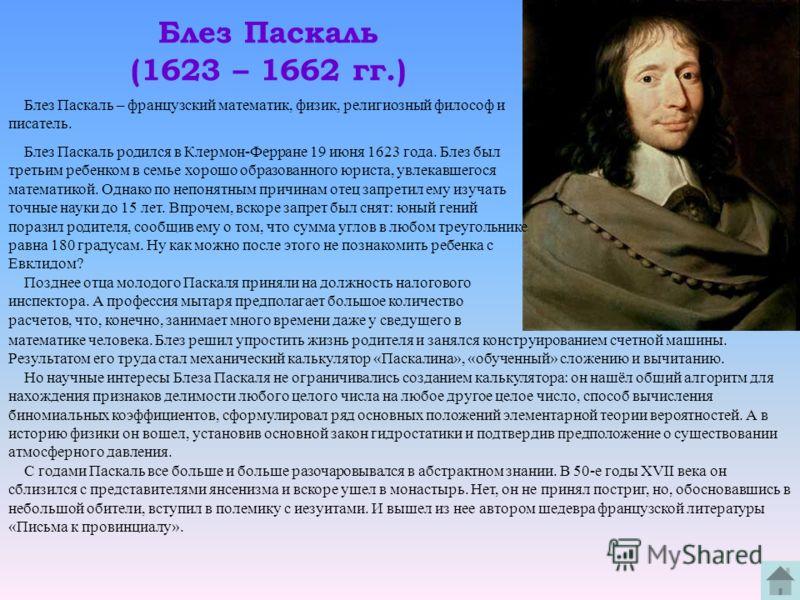 Блез Паскаль (1623 – 1662 гг.) Блез Паскаль – французский математик, физик, религиозный философ и писатель. Блез Паскаль родился в Клермон-Ферране 19 июня 1623 года. Блез был третьим ребенком в семье хорошо образованного юриста, увлекавшегося математ
