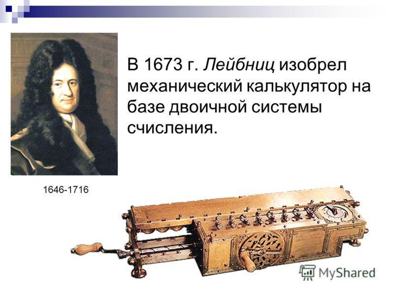 В 1673 г. Лейбниц изобрел механический калькулятор на базе двоичной системы счисления. 1646-1716
