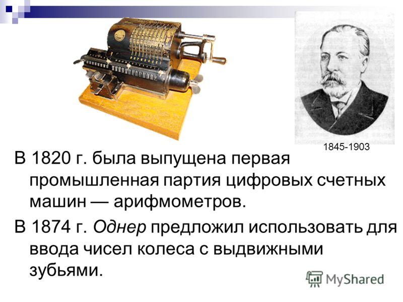 В 1820 г. была выпущена первая промышленная партия цифровых счетных машин арифмометров. В 1874 г. Однер предложил использовать для ввода чисел колеса с выдвижными зубьями. 1845-1903