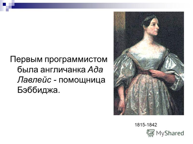Первым программистом была англичанка Ада Лавлейс - помощница Бэббиджа. 1815-1842