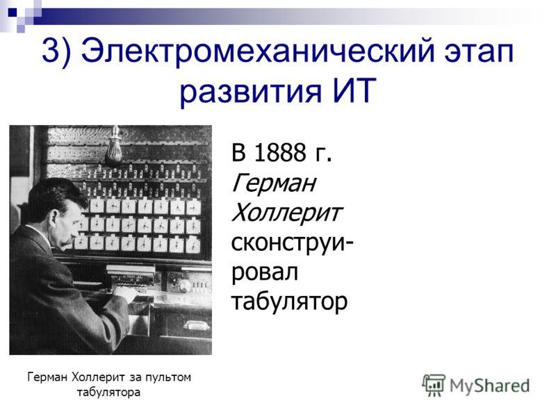 3) Электромеханический этап развития ИТ В 1888 г. Герман Холлерит сконструи- ровал табулятор Герман Холлерит за пультом табулятора