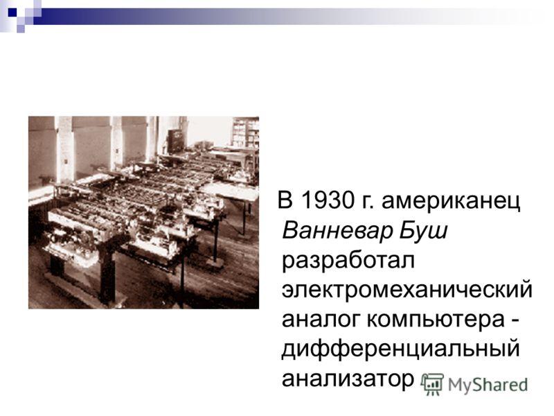 В 1930 г. американец Ванневар Буш разработал электромеханический аналог компьютера - дифференциальный анализатор