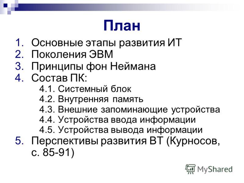 План 1.Основные этапы развития ИТ 2.Поколения ЭВМ 3.Принципы фон Неймана 4.Состав ПК: 4.1. Системный блок 4.2. Внутренняя память 4.3. Внешние запоминающие устройства 4.4. Устройства ввода информации 4.5. Устройства вывода информации 5.Перспективы раз
