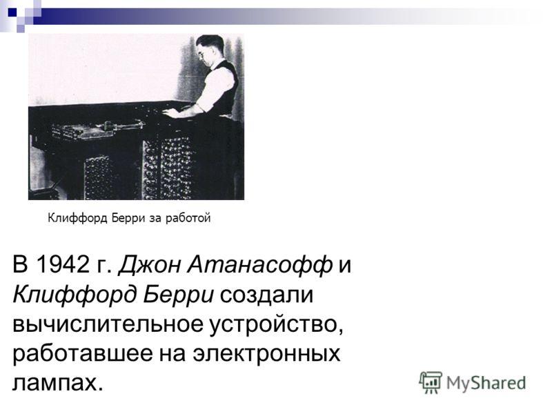 В 1942 г. Джон Атанасофф и Клиффорд Берри создали вычислительное устройство, работавшее на электронных лампах. Клиффорд Берри за работой