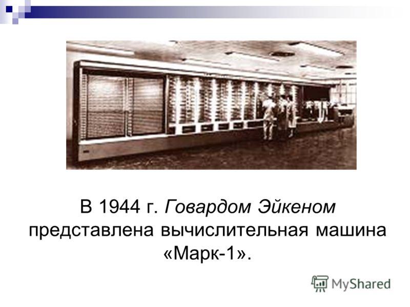 В 1944 г. Говардом Эйкеном представлена вычислительная машина «Марк-1».