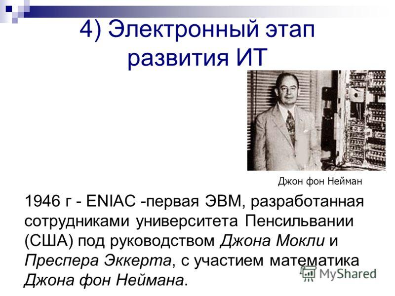 4) Электронный этап развития ИТ 1946 г - ENIAC -первая ЭВМ, разработанная сотрудниками университета Пенсильвании (США) под руководством Джона Мокли и Преспера Эккерта, с участием математика Джона фон Неймана. Джон фон Нейман