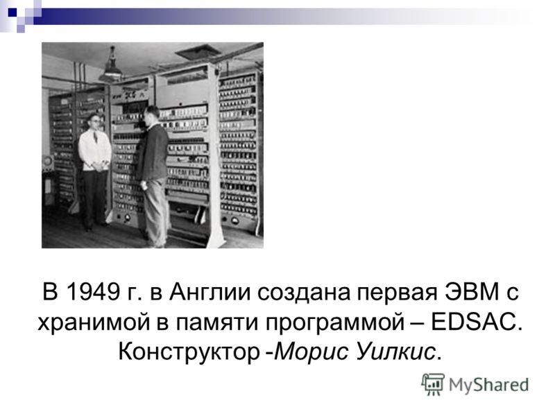 В 1949 г. в Англии создана первая ЭВМ с хранимой в памяти программой – EDSAC. Конструктор -Морис Уилкис.