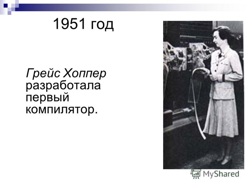 1951 год Грейс Хоппер разработала первый компилятор.