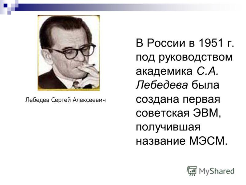 В России в 1951 г. под руководством академика С.А. Лебедева была создана первая советская ЭВМ, получившая название МЭСМ. Лебедев Сергей Алексеевич
