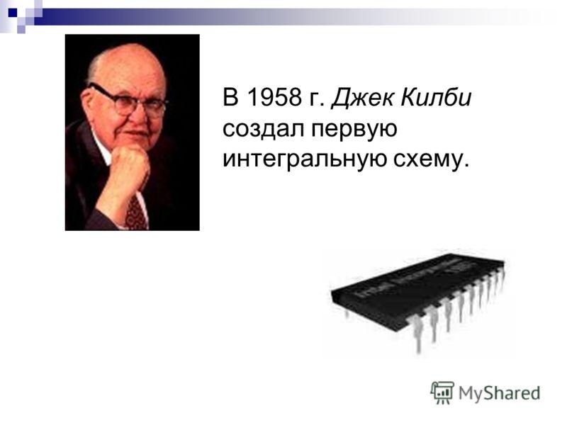 В 1958 г. Джек Килби создал первую интегральную схему.