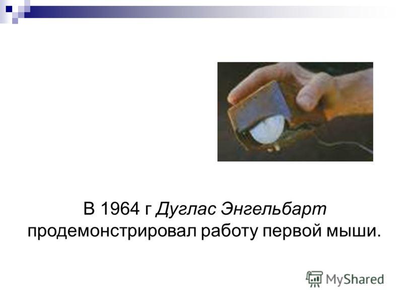 В 1964 г Дуглас Энгельбарт продемонстрировал работу первой мыши.