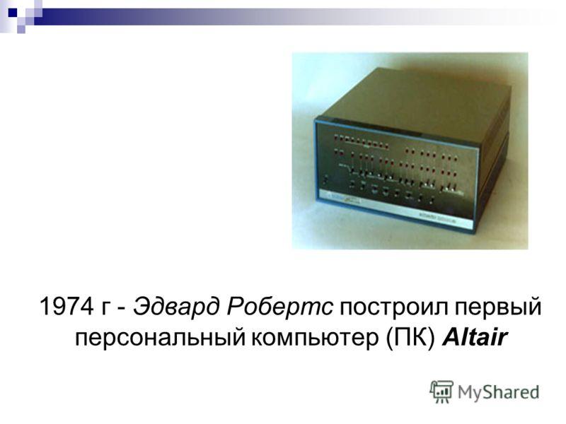 1974 г - Эдвард Робертс построил первый персональный компьютер (ПК) Altair