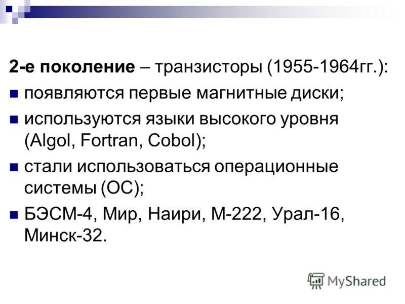 2-е поколение – транзисторы (1955-1964гг.): появляются первые магнитные диски; используются языки высокого уровня (Algol, Fortran, Cobol); стали использоваться операционные системы (ОС); БЭСМ-4, Мир, Наири, М-222, Урал-16, Минск-32.