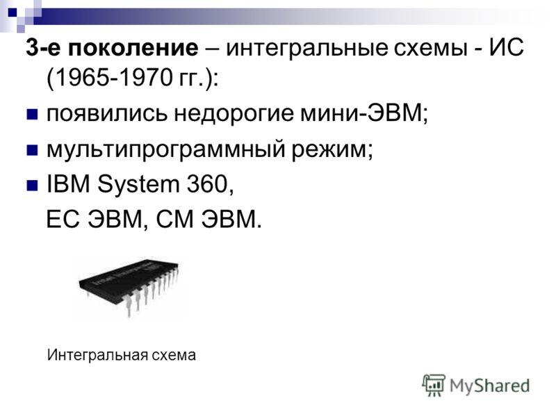 3-е поколение – интегральные схемы - ИС (1965-1970 гг.): появились недорогие мини-ЭВМ; мультипрограммный режим; IBM System 360, ЕС ЭВМ, СМ ЭВМ. Интегральная схема