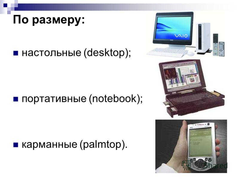 По размеру: настольные (desktop); портативные (notebook); карманные (palmtop).