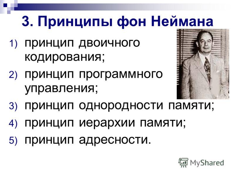 3. Принципы фон Неймана 1) принцип двоичного кодирования; 2) принцип программного управления; 3) принцип однородности памяти; 4) принцип иерархии памяти; 5) принцип адресности.