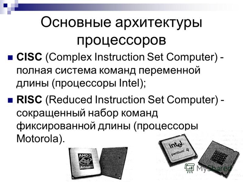 CISC (Complex Instruction Set Computer) - полная система команд переменной длины (процессоры Intel); RISC (Reduced Instruction Set Computer) - сокращенный набор команд фиксированной длины (процессоры Motorola). Основные архитектуры процессоров