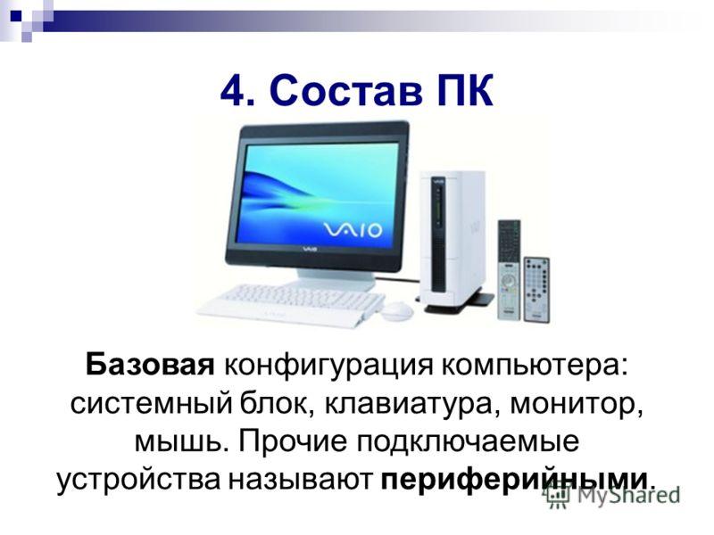 4. Состав ПК Базовая конфигурация компьютера: системный блок, клавиатура, монитор, мышь. Прочие подключаемые устройства называют периферийными.