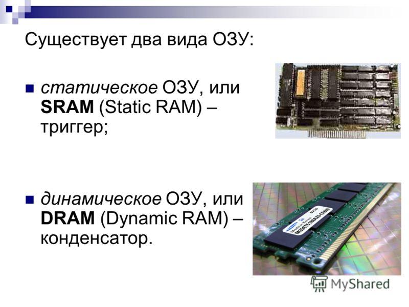 Существует два вида ОЗУ: статическое ОЗУ, или SRAM (Static RAM) – триггер; динамическое ОЗУ, или DRAM (Dynamic RAM) – конденсатор.