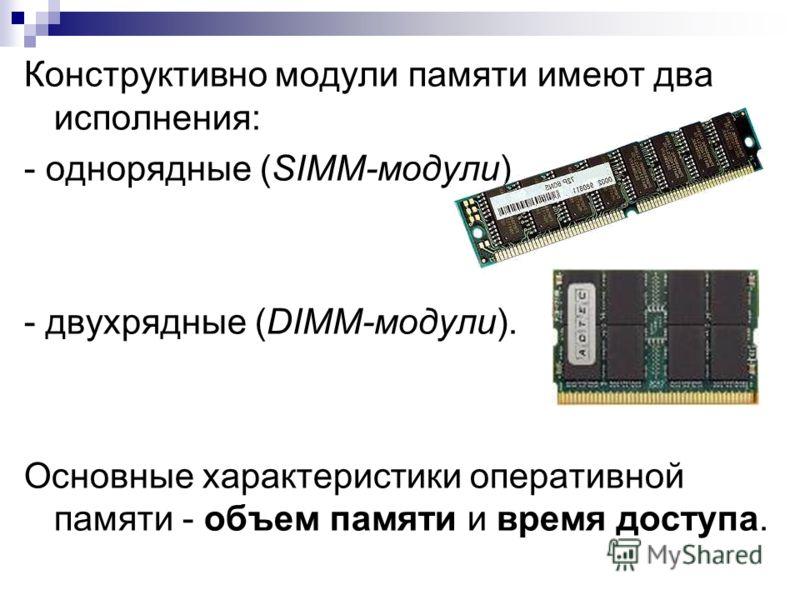 Конструктивно модули памяти имеют два исполнения: - однорядные (SIMM-модули) - двухрядные (DIMM-модули). Основные характеристики оперативной памяти - объем памяти и время доступа.