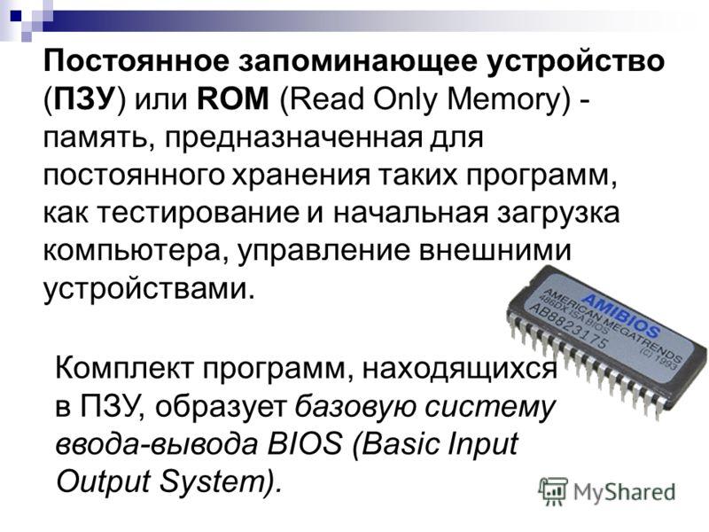 Постоянное запоминающее устройство (ПЗУ) или ROM (Read Only Memory) - память, предназначенная для постоянного хранения таких программ, как тестирование и начальная загрузка компьютера, управление внешними устройствами. Комплект программ, находящихся