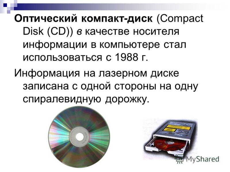 Оптический компакт-диск (Compact Disk (CD)) в качестве носителя информации в компьютере стал использоваться с 1988 г. Информация на лазерном диске записана с одной стороны на одну спиралевидную дорожку.