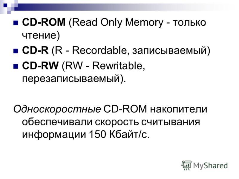 CD-ROM (Read Only Memory - только чтение) CD-R (R - Recordable, записываемый) CD-RW (RW - Rewritable, перезаписываемый). Односкоростные CD-ROM накопители обеспечивали скорость считывания информации 150 Кбайт/с.