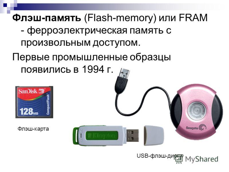 Флэш-память (Flash-memory) или FRAM - ферроэлектрическая память с произвольным доступом. Первые промышленные образцы появились в 1994 г. Флэш-карта USB-флэш-диски