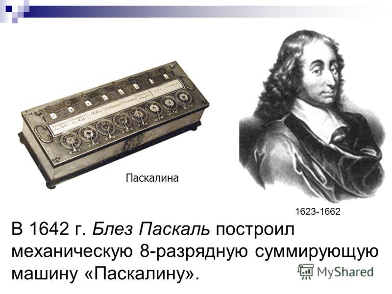 В 1642 г. Блез Паскаль построил механическую 8-разрядную суммирующую машину «Паскалину». Паскалина 1623-1662