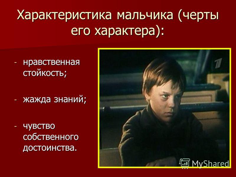 Характеристика мальчика (черты его характера): - нравственная стойкость; - жажда знаний; - чувство собственного достоинства.
