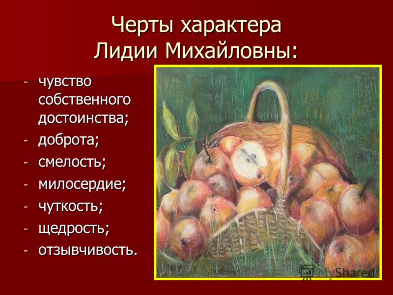 Черты характера Лидии Михайловны: - чувство собственного достоинства; - доброта; - смелость; - милосердие; - чуткость; - щедрость; - отзывчивость.