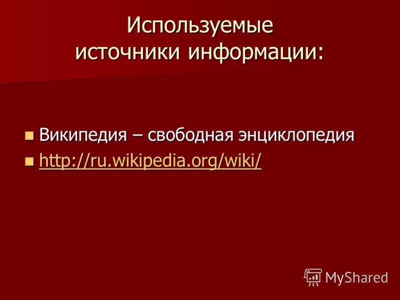 Используемые источники информации: Википедия – свободная энциклопедия Википедия – свободная энциклопедия http://ru.wikipedia.org/wiki/ http://ru.wikipedia.org/wiki/ http://ru.wikipedia.org/wiki/