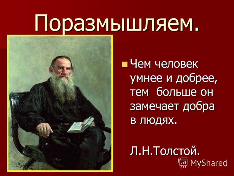 Поразмышляем. Чем человек умнее и добрее, тем больше он замечает добра в людях. Чем человек умнее и добрее, тем больше он замечает добра в людях. Л.Н.Толстой. Л.Н.Толстой.