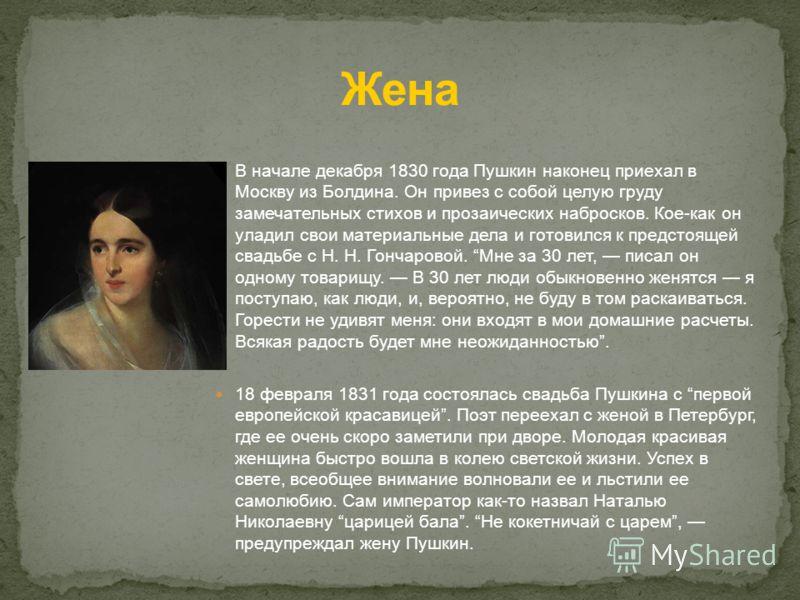 В начале декабря 1830 года Пушкин наконец приехал в Москву из Болдина. Он привез с собой целую груду замечательных стихов и прозаических набросков. Кое-как он уладил свои материальные дела и готовился к предстоящей свадьбе с Н. Н. Гончаровой. Мне за