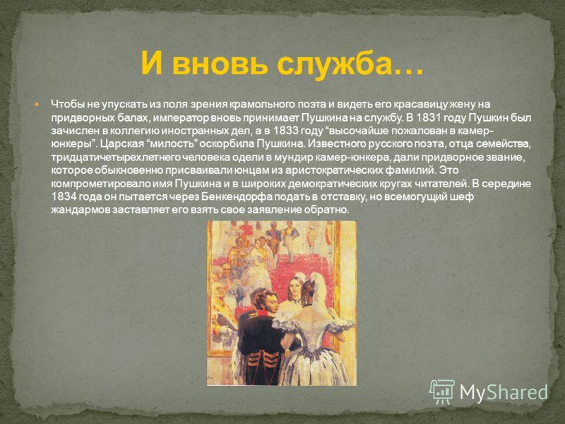 Чтобы не упускать из поля зрения крамольного поэта и видеть его красавицу жену на придворных балах, император вновь принимает Пушкина на службу. В 1831 году Пушкин был зачислен в коллегию иностранных дел, а в 1833 году высочайше пожалован в камер- юн