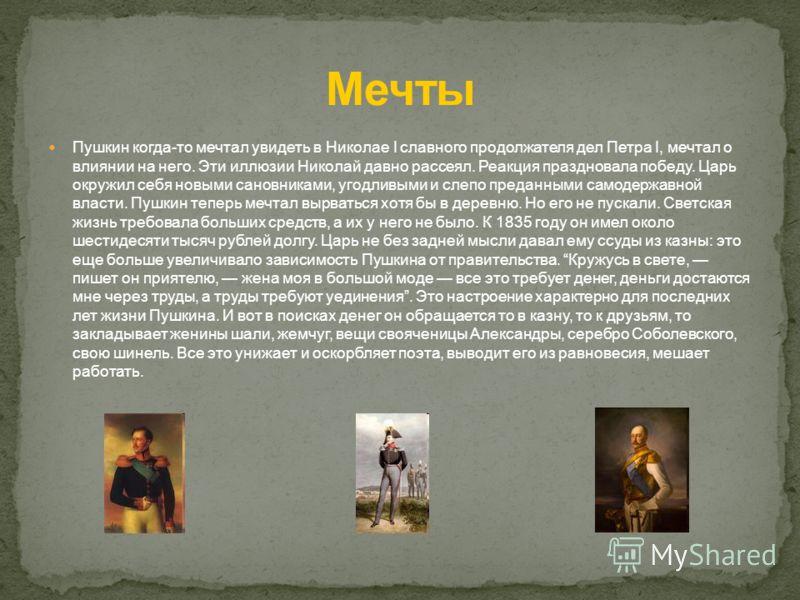 Пушкин когда-то мечтал увидеть в Николае I славного продолжателя дел Петра I, мечтал о влиянии на него. Эти иллюзии Николай давно рассеял. Реакция праздновала победу. Царь окружил себя новыми сановниками, угодливыми и слепо преданными самодержавной в
