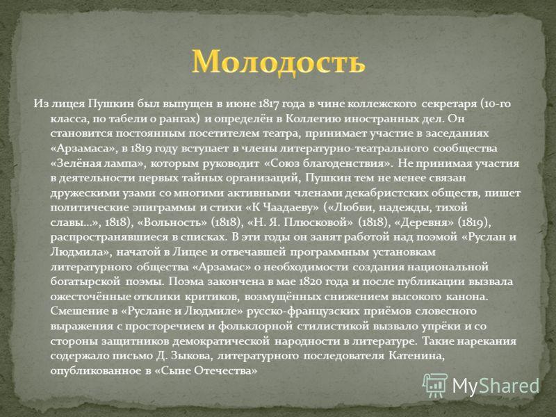 Из лицея Пушкин был выпущен в июне 1817 года в чине коллежского секретаря (10-го класса, по табели о рангах) и определён в Коллегию иностранных дел. Он становится постоянным посетителем театра, принимает участие в заседаниях «Арзамаса», в 1819 году в