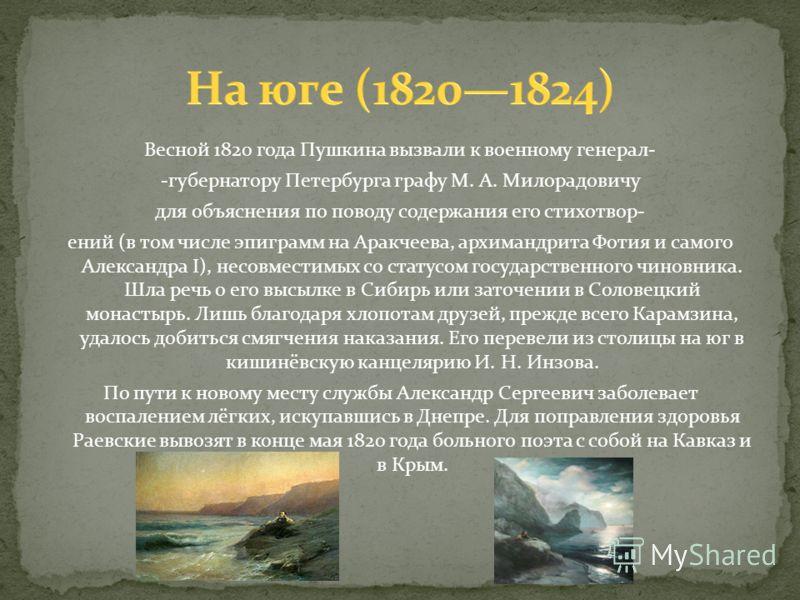 Весной 1820 года Пушкина вызвали к военному генерал- -губернатору Петербурга графу М. А. Милорадовичу для объяснения по поводу содержания его стихотвор- ений (в том числе эпиграмм на Аракчеева, архимандрита Фотия и самого Александра I), несовместимых